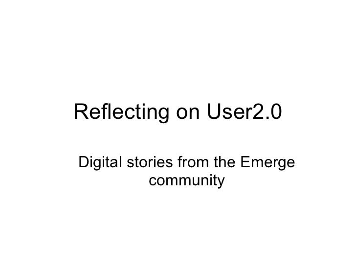 Reflecting on User2.0 <ul><ul><li>Digital stories from the Emerge community </li></ul></ul>