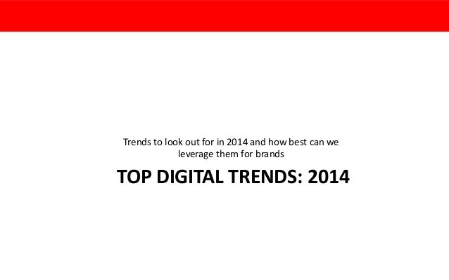 Trends to look out for in 2014 and how best can we leverage them for brands  TOP DIGITAL TRENDS: 2014