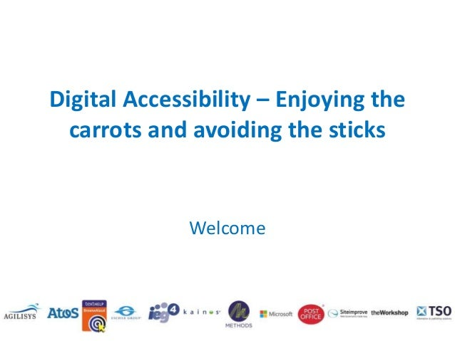 Digital Accessibility – Enjoying the carrots and avoiding the sticks  Welcome