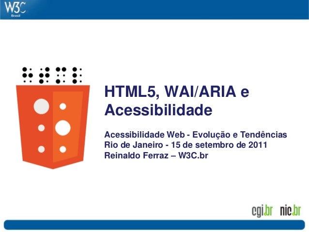 HTML5, WAI/ARIA e Acessibilidade Acessibilidade Web - Evolução e Tendências Rio de Janeiro - 15 de setembro de 2011 Reinal...