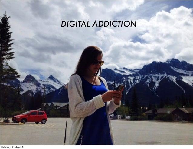 DIGITAL ADDICTION Saturday, 24 May, 14
