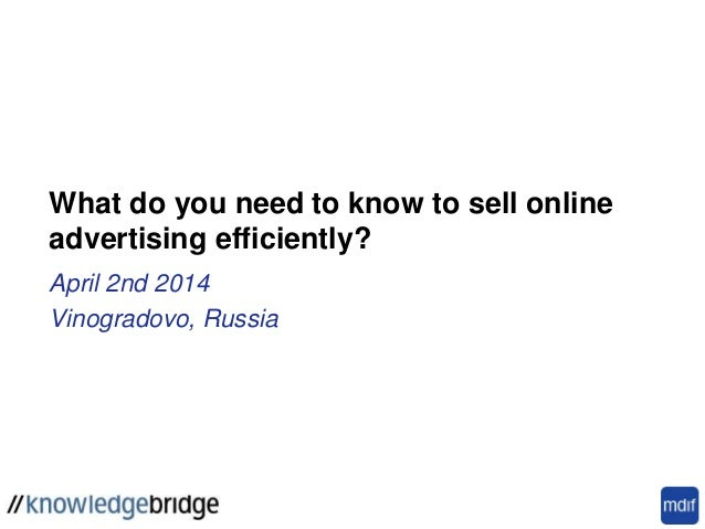 What do you need to know to sell online advertising efficiently? April 2nd 2014 Vinogradovo, Russia
