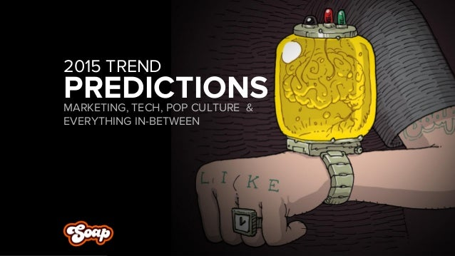 PREDICTIONS  MARKETING, TECH, POP CULTURE & EVERYTHING IN-BETWEEN  2015 TREND