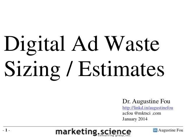 Digital Ad Waste Sizing / Estimates Dr. Augustine Fou http://linkd.in/augustinefou acfou @mktsci .com January 2014 -1-  Au...