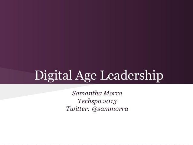 Digital Age Leadership      Samantha Morra        Techspo 2013     Twitter: @sammorra