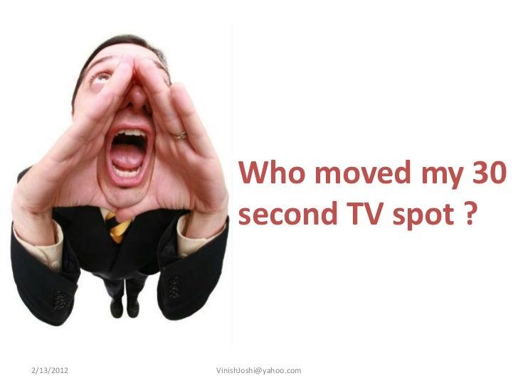 Who moved my 30                 second TV spot ?2/13/2012   VinishJoshi@yahoo.com