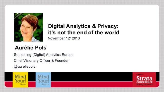 Digital Analytics & Privacy: it's not the end of the world November 12th 2013  Aurélie Pols Something (Digital) Analytics ...
