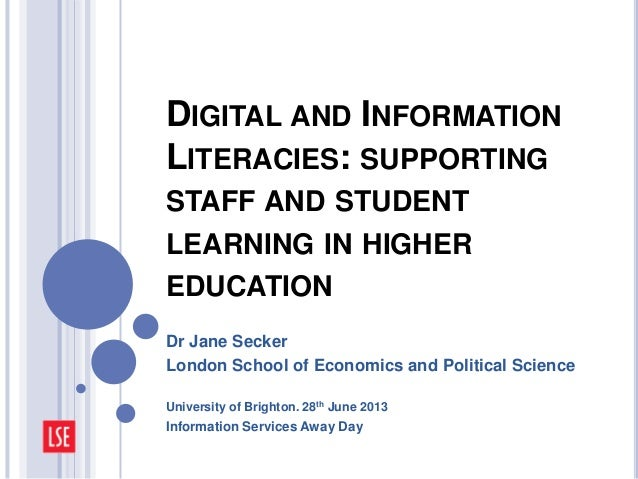 DIGITAL AND INFORMATION LITERACIES: SUPPORTING STAFF AND STUDENT LEARNING IN HIGHER EDUCATION Dr Jane Secker London School...