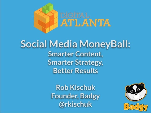 Social Media MoneyBall: Smarter Content, Smarter Strategy, Better Results  #DigATL  Rob Kischuk Founder, Badgy @rkischuk  ...