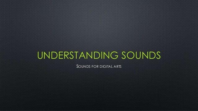 UNDERSTANDING SOUNDS SOUNDS FOR DIGITAL ARTS