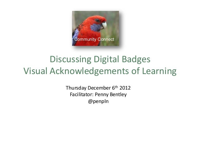 Community Connect Discussing Digital Badges Visual Acknowledgements of Learning Thursday December 6th 2012 Facilitator: Pe...