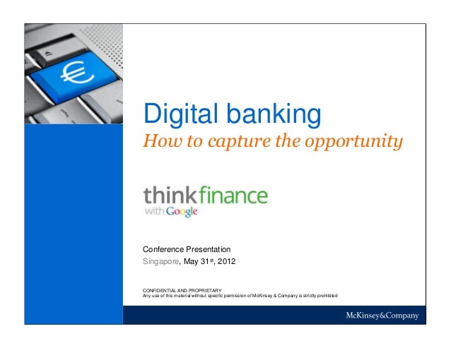 Digital banking How to capture the opportunity Singapore, May 31st, 2012 Conference Presentation CONFIDENTIAL AND PROPRIET...