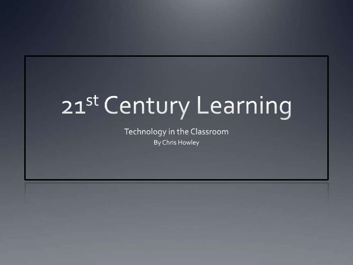 21st Century Learning<br />Technology in the Classroom<br />By Chris Howley<br />