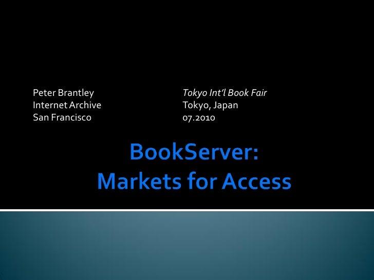 BookServer:Markets for Access<br />Peter BrantleyTokyo Int'l Book Fair<br />Internet ArchiveTokyo, Japan<br />San Fr...