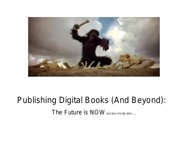 Publishing Digital Books (And Beyond):        The Future is NOW but also mostly later