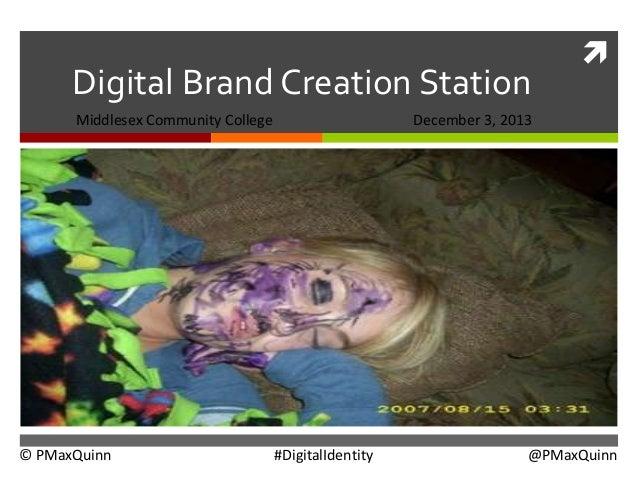 Digital Brand Creation Station Middlesex Community College  © PMaxQuinn    December 3, 2013  #DigitalIdentity  @PMaxQuinn