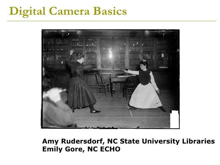 Digital Camera Basics Amy Rudersdorf, NC State University Libraries Emily Gore, NC ECHO