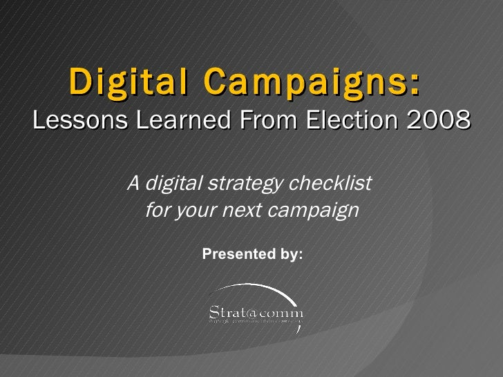 Digital Campaigns:  Lessons Learned From Election 2008 A digital strategy checklist  for your next campaign Presented by: