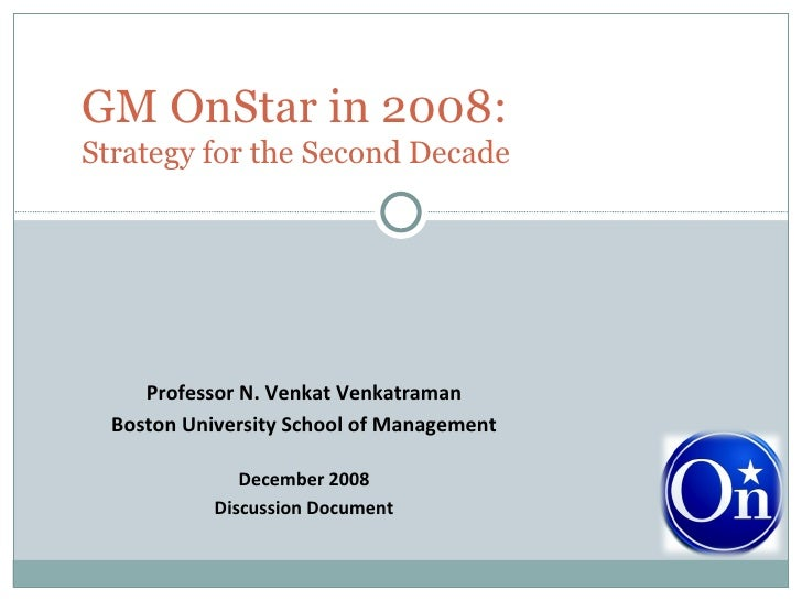 Professor N. Venkat Venkatraman Boston University School of Management December 2008 Discussion Document GM OnStar in 2008...