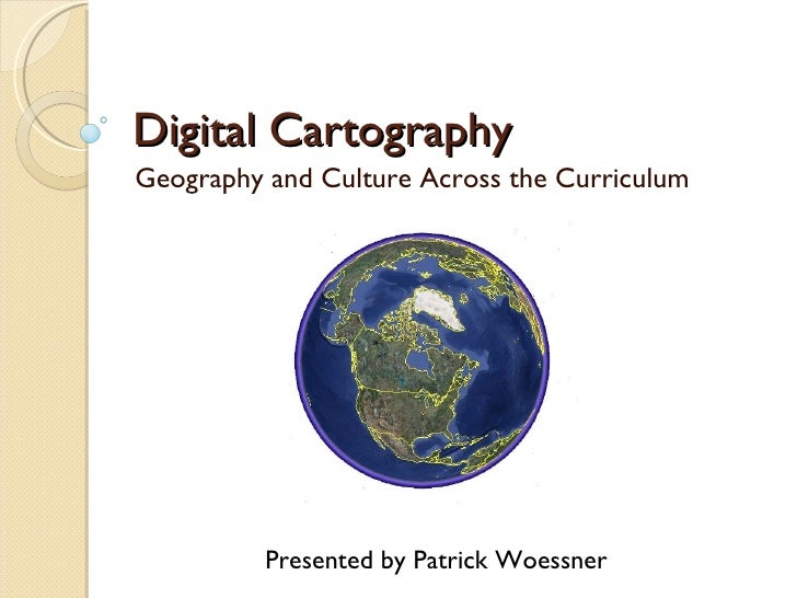 Digital Cartography Geography and Culture Across the Curriculum Presented by Patrick Woessner