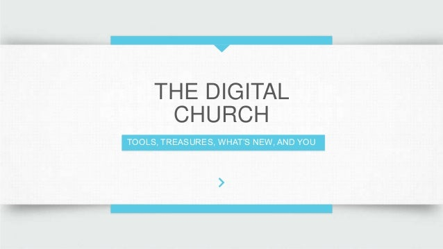 THE DIGITAL CHURCH TOOLS, TREASURES, WHAT'S NEW, AND YOU