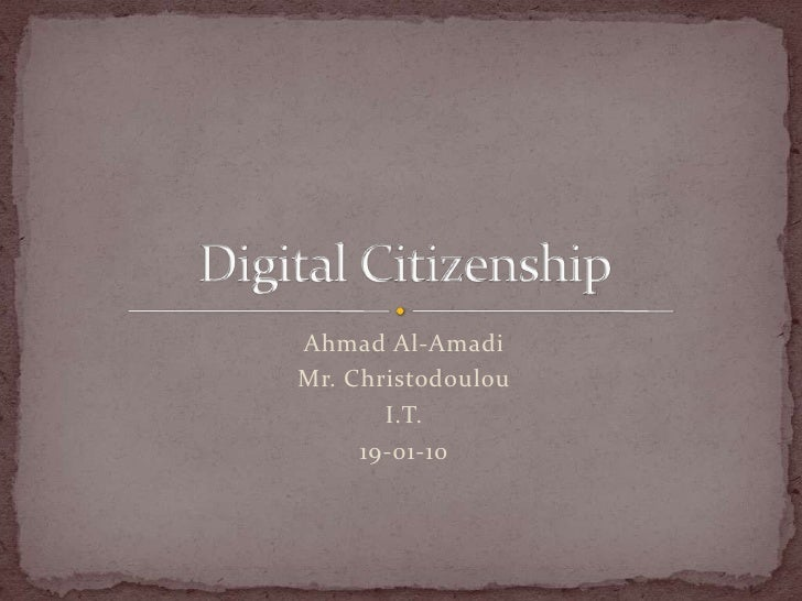 Ahmad Al-Amadi<br />Mr. Christodoulou<br />I.T.<br />19-01-10<br />Digital Citizenship<br />