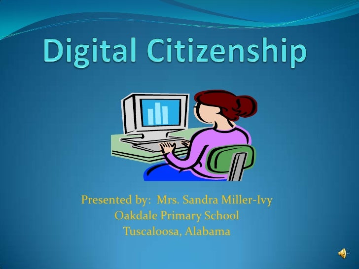 Digital Citizenship<br />Presented by:  Mrs. Sandra Miller-Ivy<br />Oakdale Primary School<br />Tuscaloosa, Alabama<br />