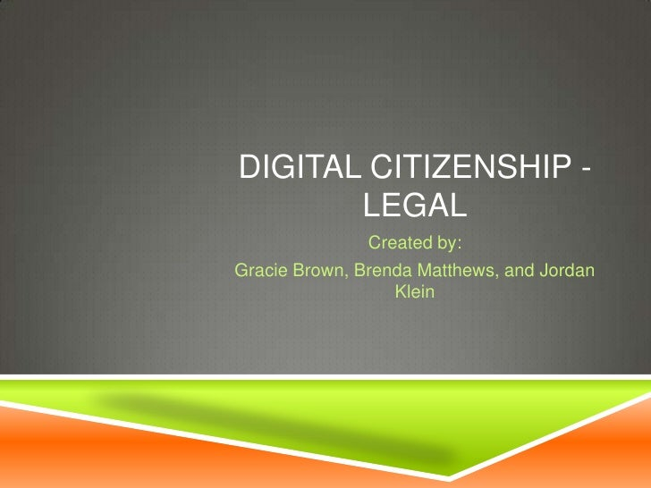 DIGITAL CITIZENSHIP -       LEGAL               Created by:Gracie Brown, Brenda Matthews, and Jordan                  Klein