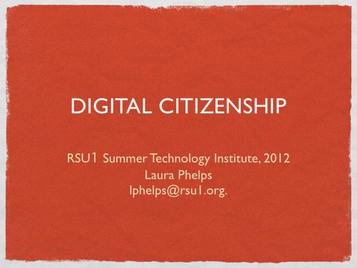 DIGITAL CITIZENSHIPRSU1 Summer Technology Institute, 2012           Laura Phelps        lphelps@rsu1.org.