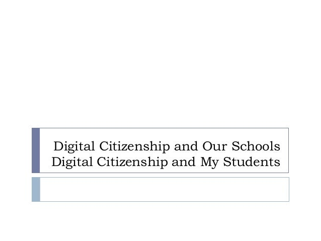 Digital Citizenship and Our Schools Digital Citizenship and My Students
