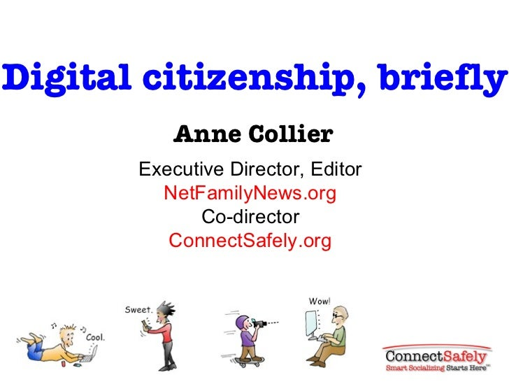 Digital citizenship, briefly Anne Collier Executive Director, Editor NetFamilyNews.org Co-director ConnectSafely.org