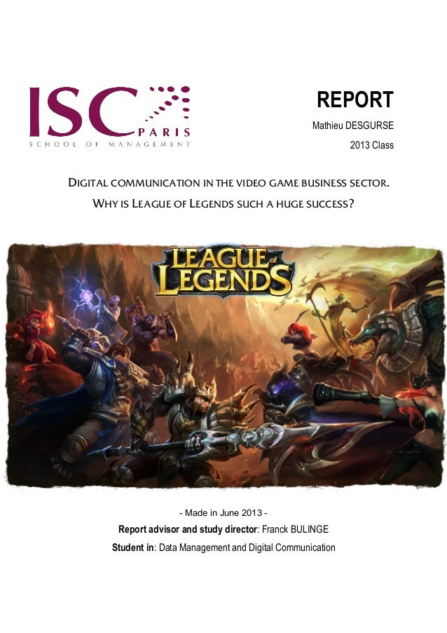 REPORT Mathieu DESGURSE 2013 Class  DIGITAL COMMUNICATION IN THE VIDEO GAME BUSINESS SECTOR. WHY IS LEAGUE OF LEGENDS SUCH...