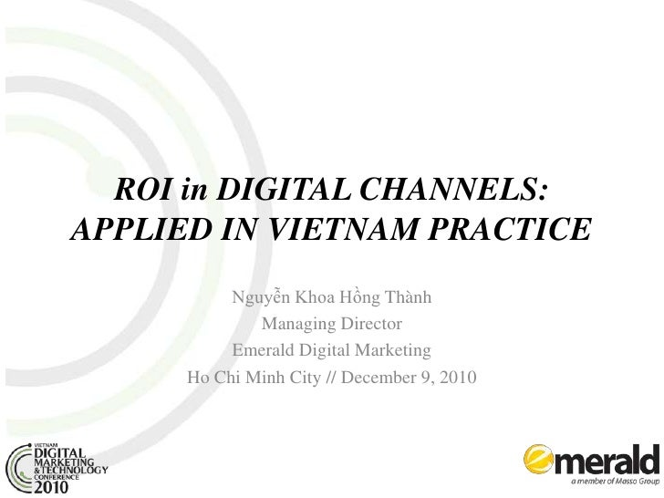 ROI in DIGITAL CHANNELS: APPLIED IN VIETNAM PRACTICE<br />Nguyễn Khoa Hồng Thành<br />Managing Director<br />Emerald Digit...