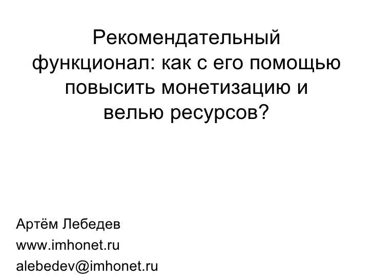 Рекомендательный функционал: как с его помощью повысить монетизацию и велью ресурсов? Артём Лебедев www.imhonet.ru [email_...