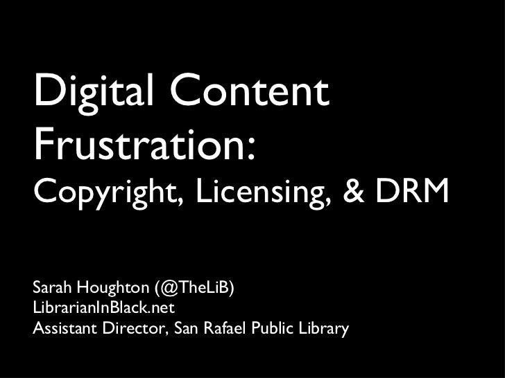 Digital Content Frustration:  Copyright, Licensing, & DRM <ul><li>Sarah Houghton (@TheLiB) </li></ul><ul><li>LibrarianInBl...