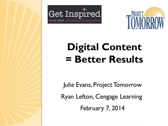 Digital Content = Better Results Julie Evans, Project Tomorrow Ryan Lefton, Cengage Learning February 7, 2014