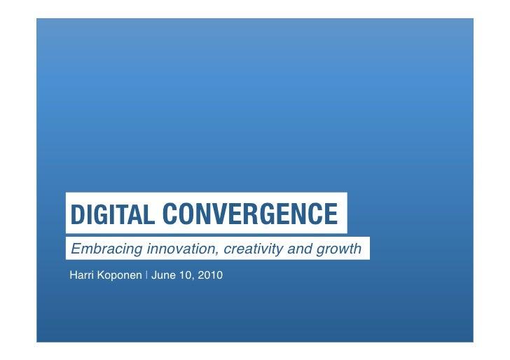 DIGITAL CONVERGENCE! Embracing innovation, creativity and growth! Harri Koponen   June 10, 2010!