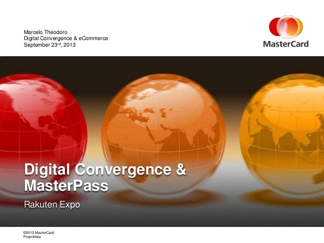©2013 MasterCard. Proprietary Rakuten Expo Digital Convergence & MasterPass September 23rd, 2013 Marcelo Theodoro Digital ...