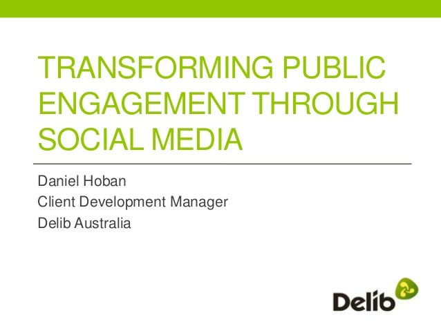 TRANSFORMING PUBLICENGAGEMENT THROUGHSOCIAL MEDIADaniel HobanClient Development ManagerDelib Australia