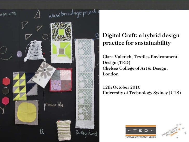 Digital Craft: a hybrid design practice for sustainability Clara Vuletich, Textiles Environment Design (TED) Chelsea Colle...