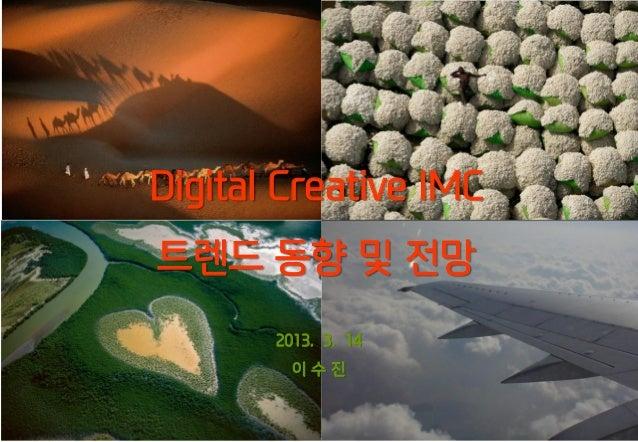 Digital Creative IMC트렌드 동향 및 전망       2013. 3. 14         이수진