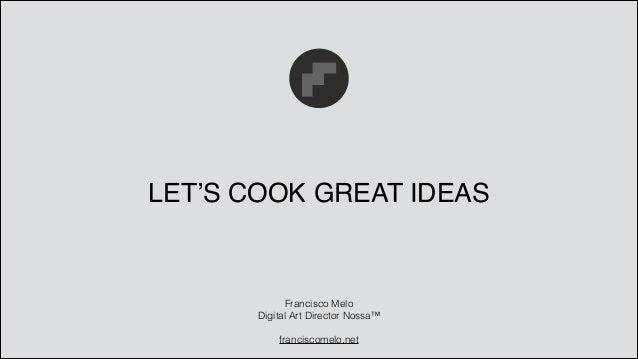 LET'S COOK GREAT IDEAS Francisco Melo Digital Art Director Nossa™ ! franciscomelo.net