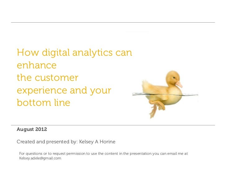 How digital analytics canenhancethe customerexperience and yourbottom lineAugust 2012Created and presented by: Kelsey A Ho...