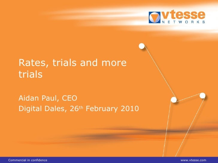 Rates, trials and more trials Aidan Paul, CEO Digital Dales, 26 th  February 2010 Commercial in confidence www.vtesse.com