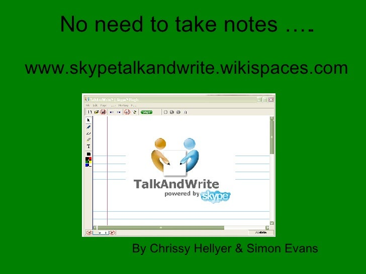 By Chrissy Hellyer & Simon Evans   www.skypetalkandwrite.wikispaces.com No need to take notes …..
