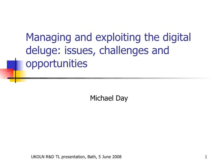Managing and exploiting the digital deluge: issues, challenges and opportunities Michael Day