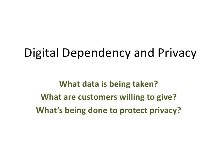 Digital Dependency and Privacy<br />What data is being taken? <br />What are customers willing to give?<br />What's being ...