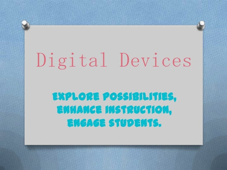 Digital Devices Explore possibilities,  enhance instruction,    engage students.