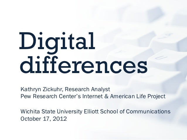 DigitaldifferencesKathryn Zickuhr, Research AnalystPew Research Center's Internet & American Life ProjectWichita State Uni...