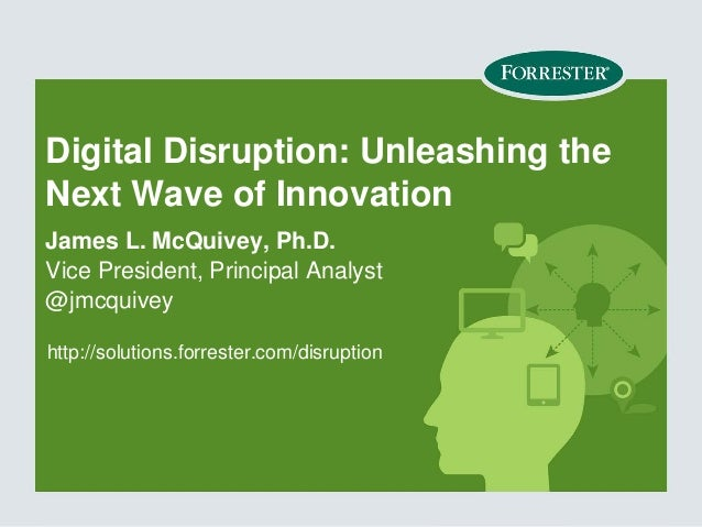 Digital Disruption: Unleashing the Next Wave of Innovation James L. McQuivey, Ph.D. Vice President, Principal Analyst @jmc...